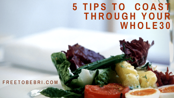 5 Tips To Coast Through Your Whole30 | FreeToBeBri.com